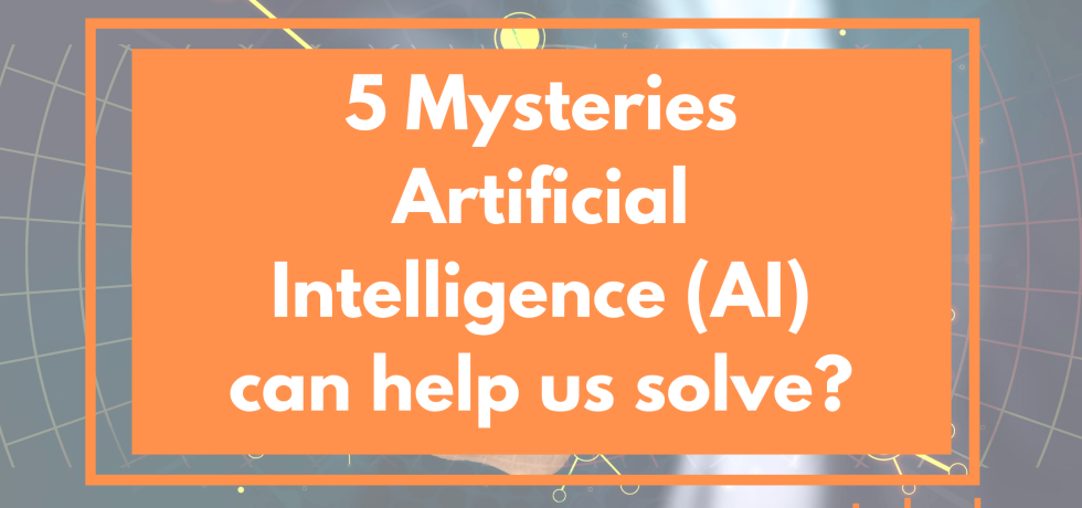 5 Mysteries Artificial Intelligence (AI) can help us solve?